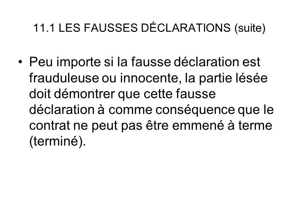 11.1 LES FAUSSES DÉCLARATIONS (suite) Peu importe si la fausse déclaration est frauduleuse ou innocente, la partie lésée doit démontrer que cette fausse déclaration à comme conséquence que le contrat ne peut pas être emmené à terme (terminé).