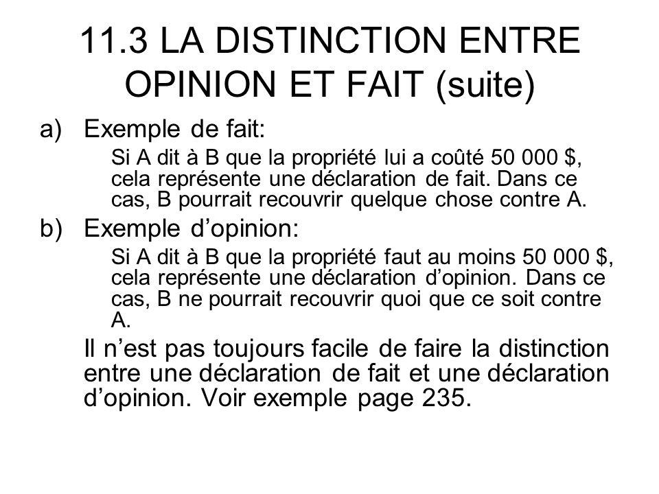 11.3 LA DISTINCTION ENTRE OPINION ET FAIT (suite) a)Exemple de fait: Si A dit à B que la propriété lui a coûté 50 000 $, cela représente une déclaration de fait.
