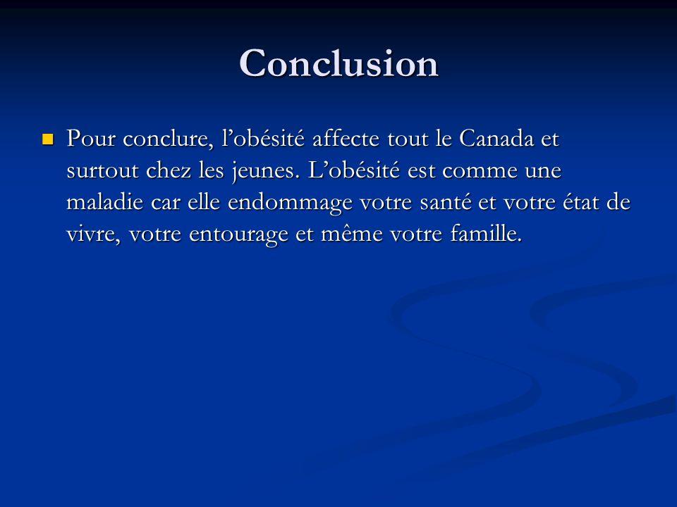 Conclusion Pour conclure, lobésité affecte tout le Canada et surtout chez les jeunes. Lobésité est comme une maladie car elle endommage votre santé et