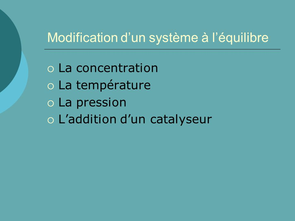 Modification dun système à léquilibre La concentration La température La pression Laddition dun catalyseur