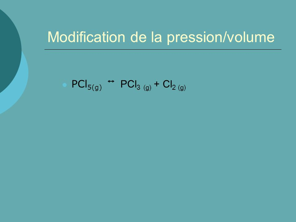 Modification de la pression/volume PCl 5(g) PCl 3 (g) + Cl 2 (g)
