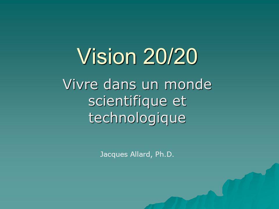 Vision 20/20 Vivre dans un monde scientifique et technologique Jacques Allard, Ph.D.