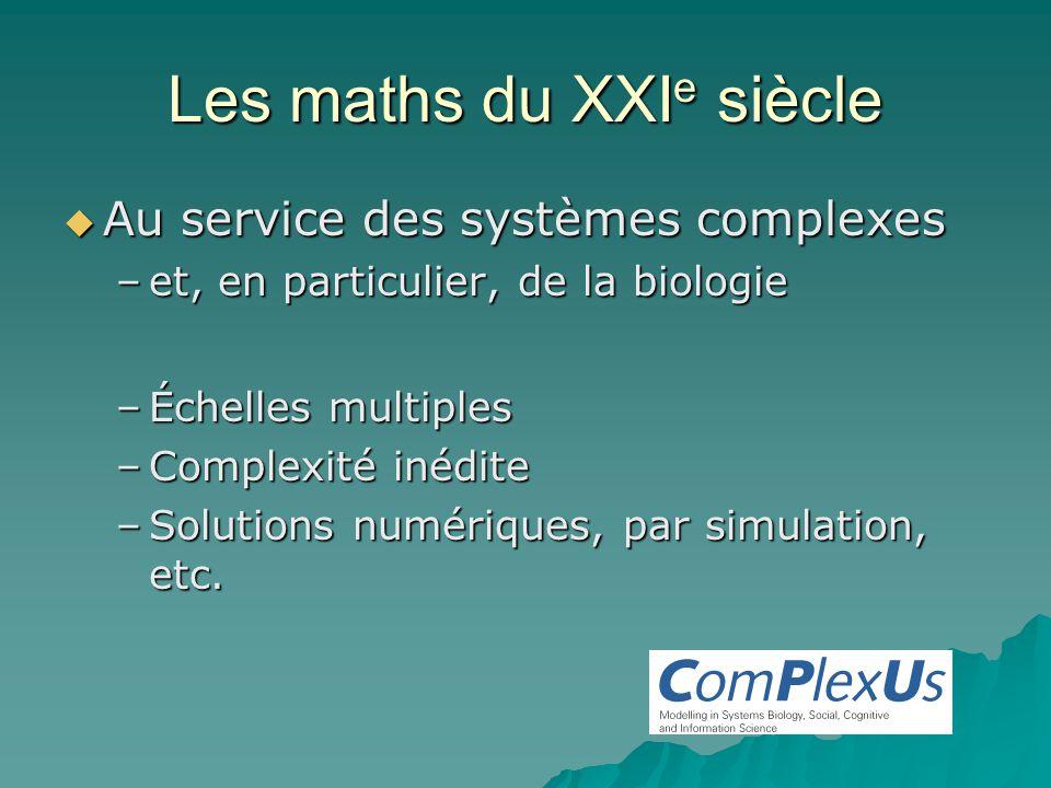 Les maths du XXI e siècle Au service des systèmes complexes Au service des systèmes complexes –et, en particulier, de la biologie –Échelles multiples –Complexité inédite –Solutions numériques, par simulation, etc.