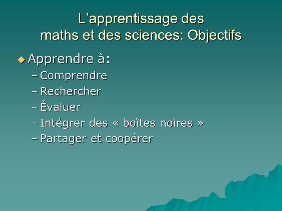 Lapprentissage des maths et des sciences: Objectifs Apprendre à: Apprendre à: –Comprendre –Rechercher –Évaluer –Intégrer des « boîtes noires » –Partager et coopérer
