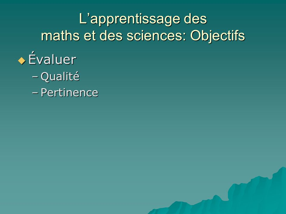 Lapprentissage des maths et des sciences: Objectifs Évaluer Évaluer –Qualité –Pertinence