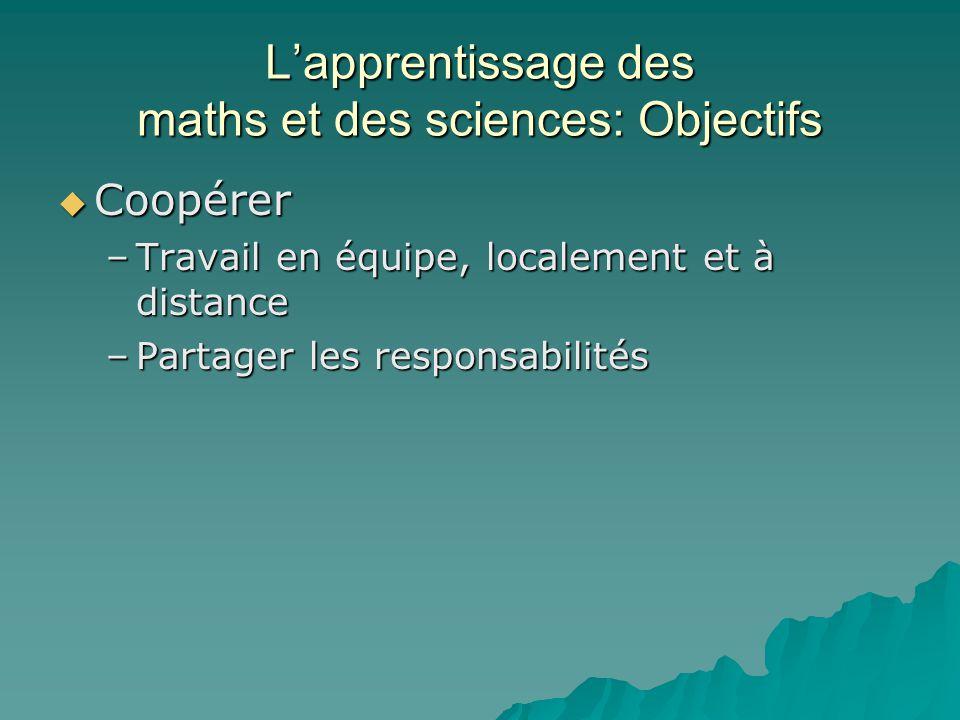 Lapprentissage des maths et des sciences: Objectifs Coopérer Coopérer –Travail en équipe, localement et à distance –Partager les responsabilités