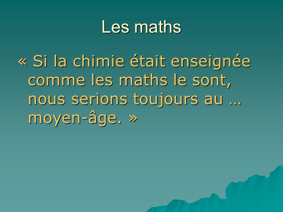 Les maths « Si la chimie était enseignée comme les maths le sont, nous serions toujours au … moyen-âge.