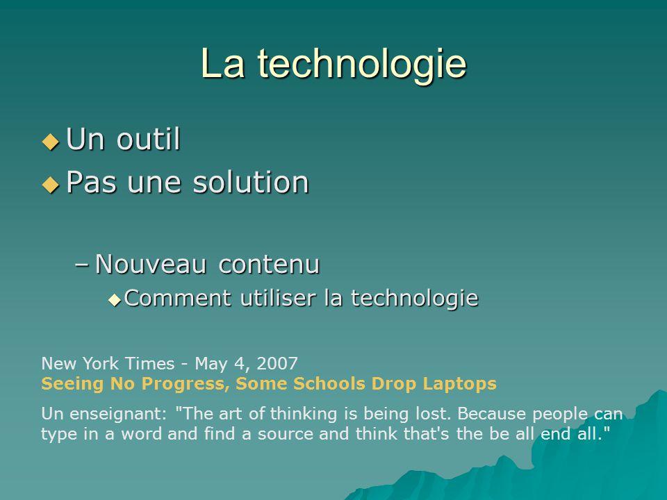 La technologie Un outil Un outil Pas une solution Pas une solution –Nouveau contenu Comment utiliser la technologie Comment utiliser la technologie Ne