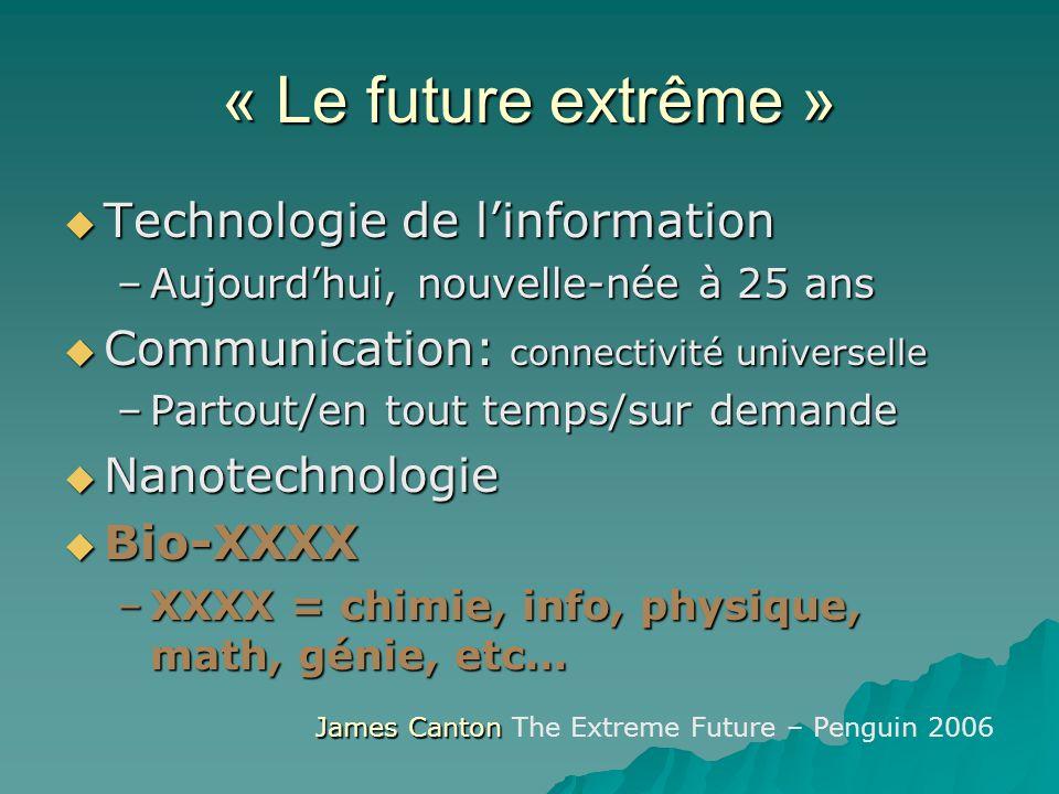 « Le future extrême » Technologie de linformation Technologie de linformation –Aujourdhui, nouvelle-née à 25 ans Communication: connectivité universel
