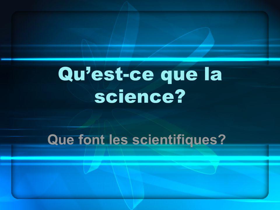 Quest-ce que la science? Que font les scientifiques?