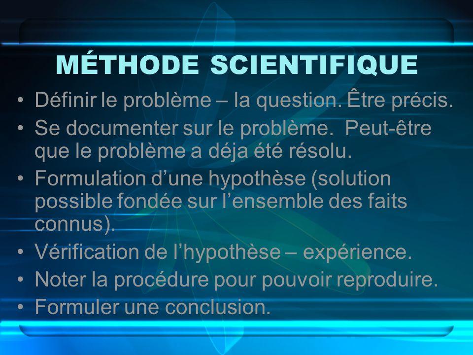 MÉTHODE SCIENTIFIQUE Définir le problème – la question. Être précis. Se documenter sur le problème. Peut-être que le problème a déja été résolu. Formu