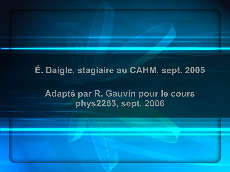 É. Daigle, stagiaire au CAHM, sept. 2005 Adapté par R. Gauvin pour le cours phys2263, sept. 2006