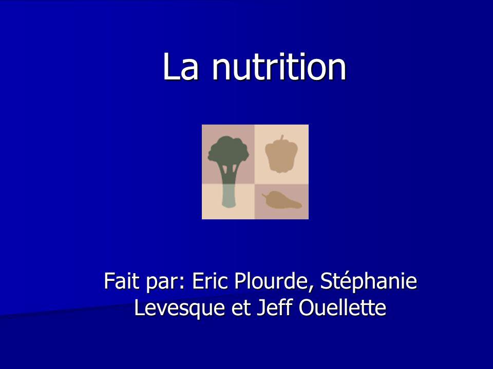 La nutrition Fait par: Eric Plourde, Stéphanie Levesque et Jeff Ouellette