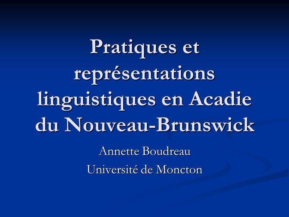 Pratiques et représentations linguistiques en Acadie du Nouveau-Brunswick Annette Boudreau Université de Moncton