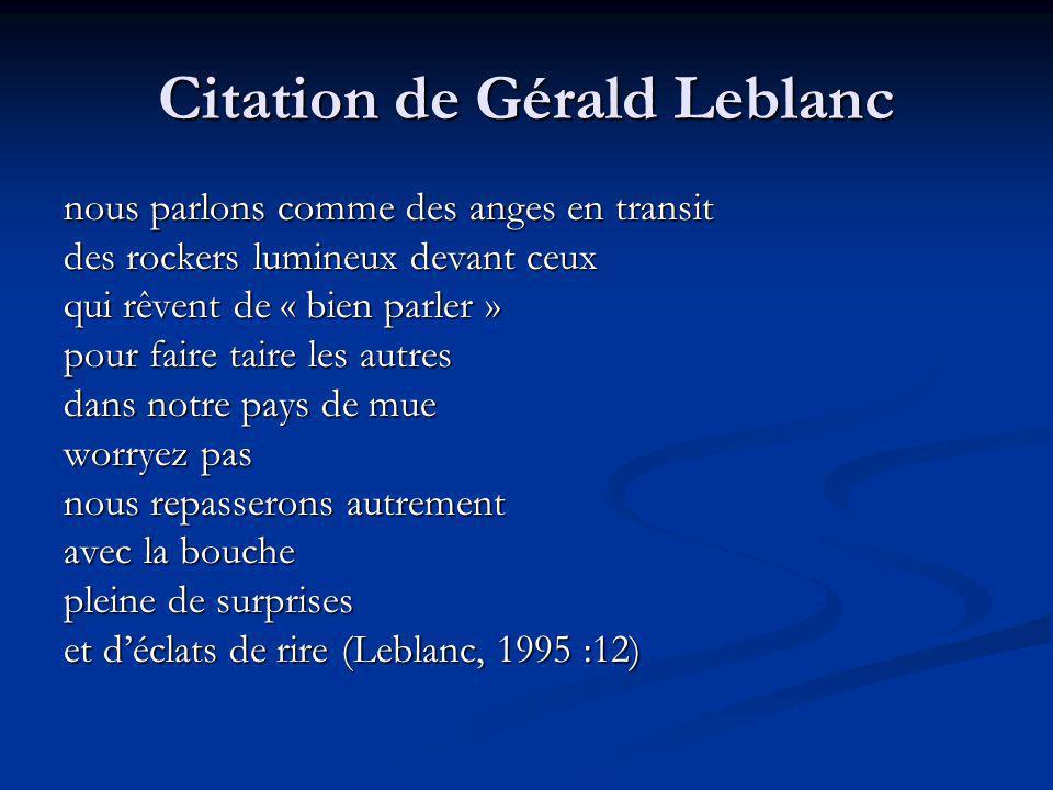 Citation de Gérald Leblanc nous parlons comme des anges en transit des rockers lumineux devant ceux qui rêvent de « bien parler » pour faire taire les autres dans notre pays de mue worryez pas nous repasserons autrement avec la bouche pleine de surprises et déclats de rire (Leblanc, 1995 :12)