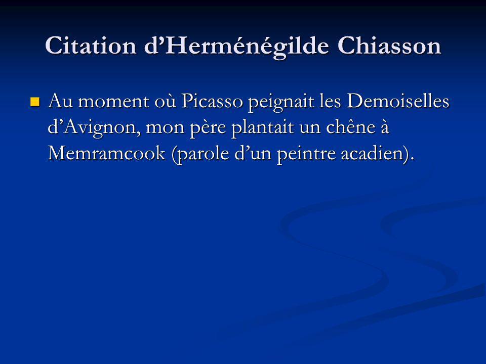 Citation dHerménégilde Chiasson Au moment où Picasso peignait les Demoiselles dAvignon, mon père plantait un chêne à Memramcook (parole dun peintre acadien).