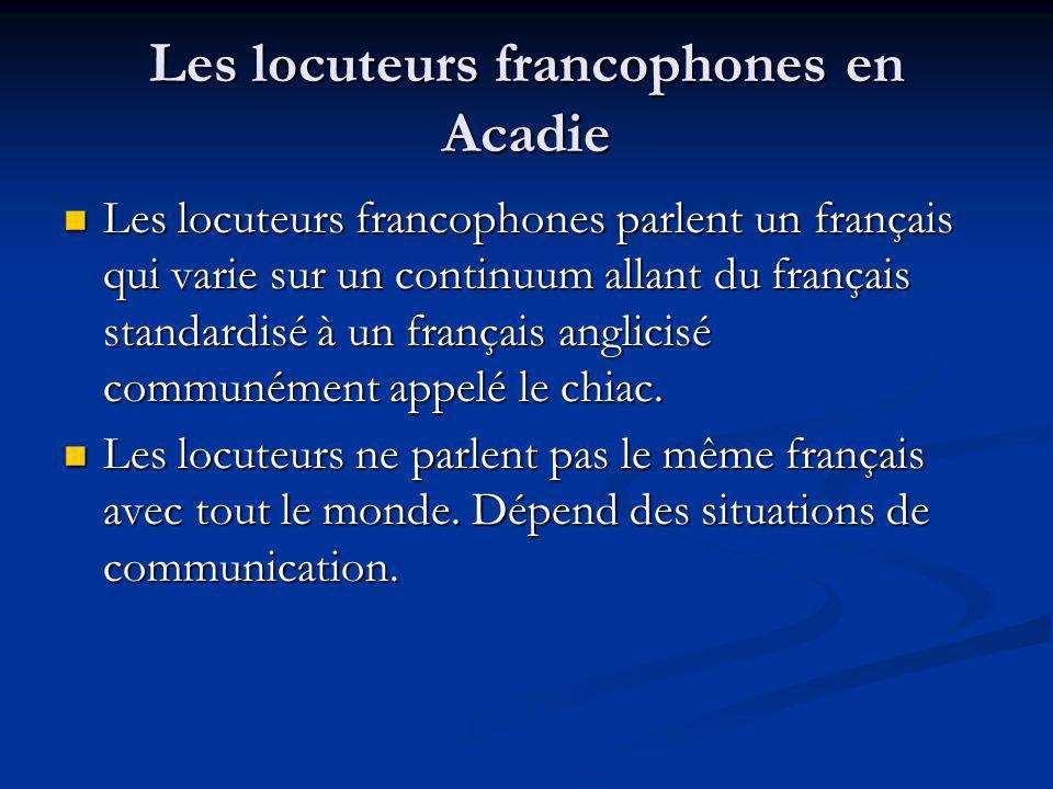 Les locuteurs francophones en Acadie Les locuteurs francophones parlent un français qui varie sur un continuum allant du français standardisé à un français anglicisé communément appelé le chiac.