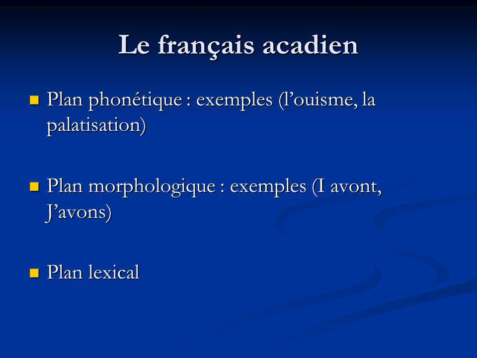 Le français acadien Plan phonétique : exemples (louisme, la palatisation) Plan phonétique : exemples (louisme, la palatisation) Plan morphologique : e