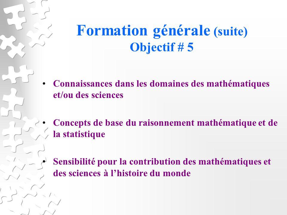 Formation générale (suite) Objectif # 5 Connaissances dans les domaines des mathématiques et/ou des sciences Concepts de base du raisonnement mathématique et de la statistique Sensibilité pour la contribution des mathématiques et des sciences à lhistoire du monde