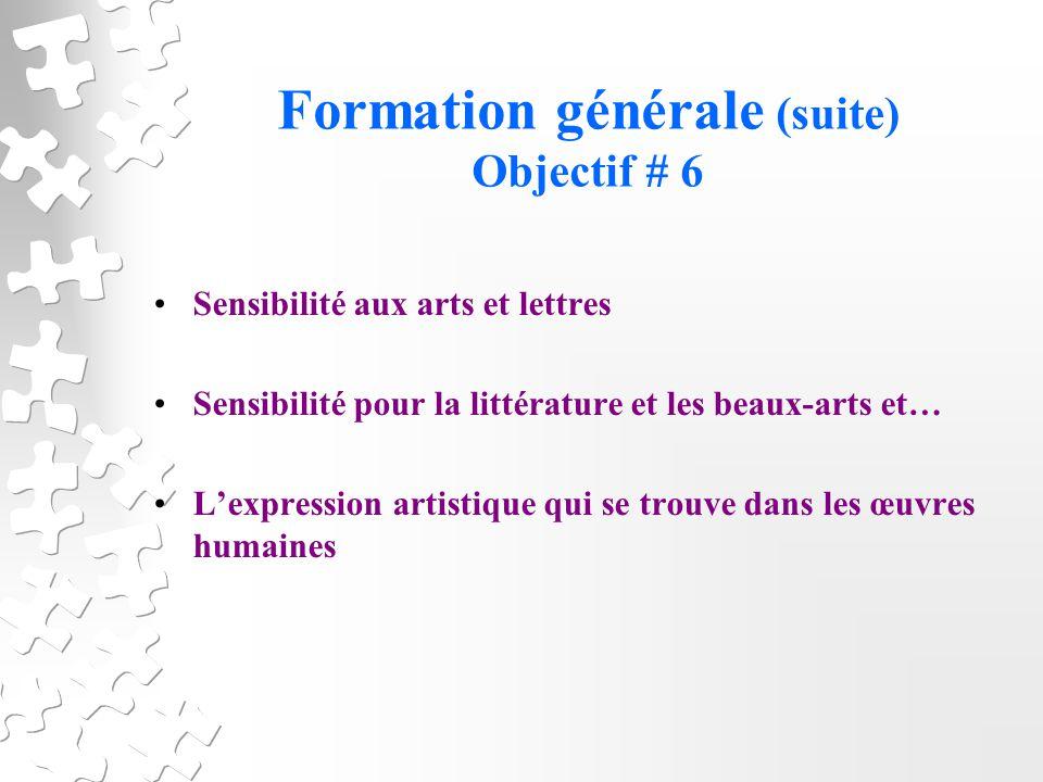 Formation générale (suite) Objectif # 6 Sensibilité aux arts et lettres Sensibilité pour la littérature et les beaux-arts et… Lexpression artistique qui se trouve dans les œuvres humaines