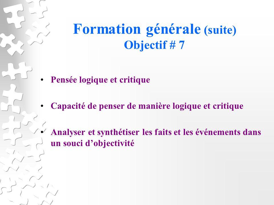 Formation générale (suite) Objectif # 7 Pensée logique et critique Capacité de penser de manière logique et critique Analyser et synthétiser les faits et les événements dans un souci dobjectivité