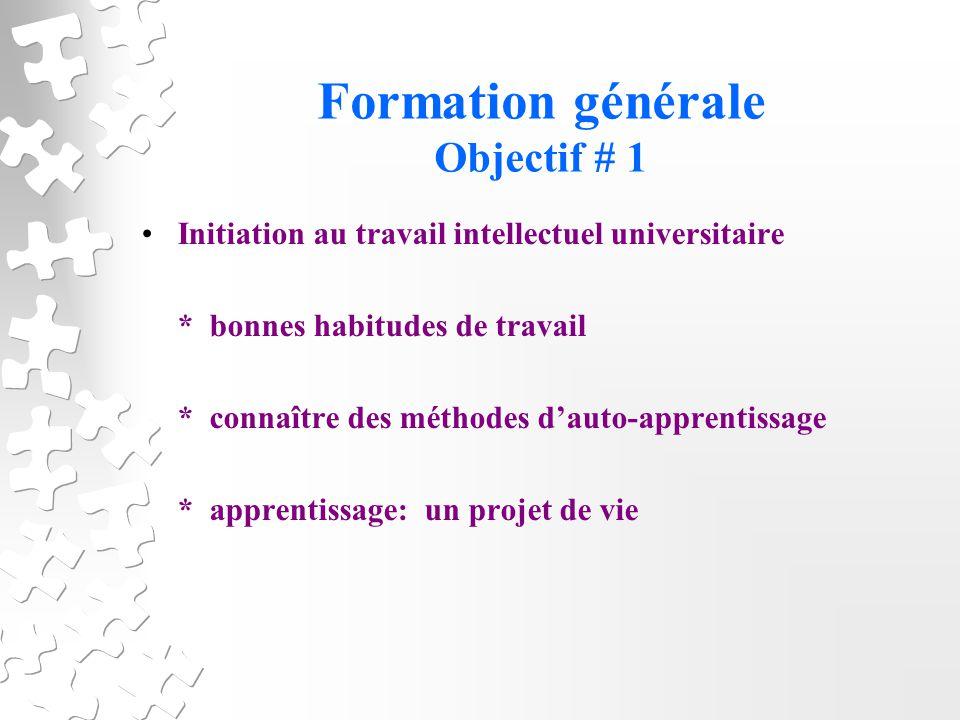 Formation générale Objectif # 1 Initiation au travail intellectuel universitaire * bonnes habitudes de travail * connaître des méthodes dauto-apprentissage * apprentissage: un projet de vie