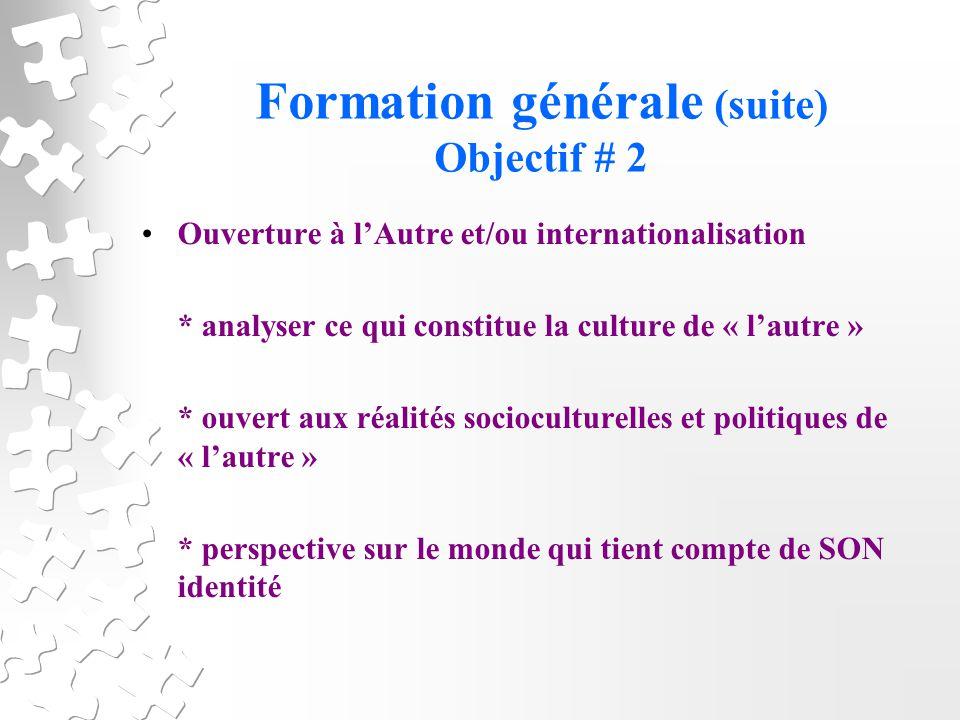 Formation générale (suite) Objectif # 2 Ouverture à lAutre et/ou internationalisation * analyser ce qui constitue la culture de « lautre » * ouvert aux réalités socioculturelles et politiques de « lautre » * perspective sur le monde qui tient compte de SON identité