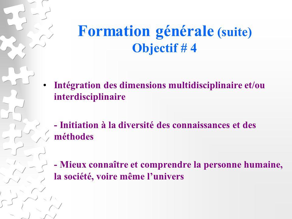 Formation générale (suite) Objectif # 4 Intégration des dimensions multidisciplinaire et/ou interdisciplinaire - Initiation à la diversité des connaissances et des méthodes - Mieux connaître et comprendre la personne humaine, la société, voire même lunivers
