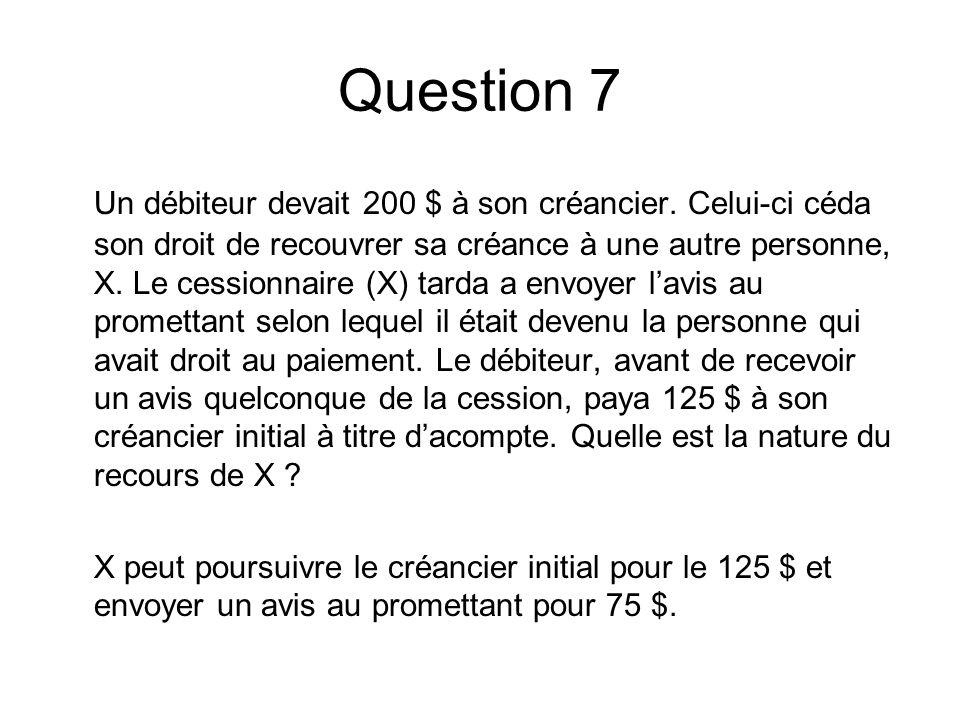 Question 7 Un débiteur devait 200 $ à son créancier. Celui-ci céda son droit de recouvrer sa créance à une autre personne, X. Le cessionnaire (X) tard