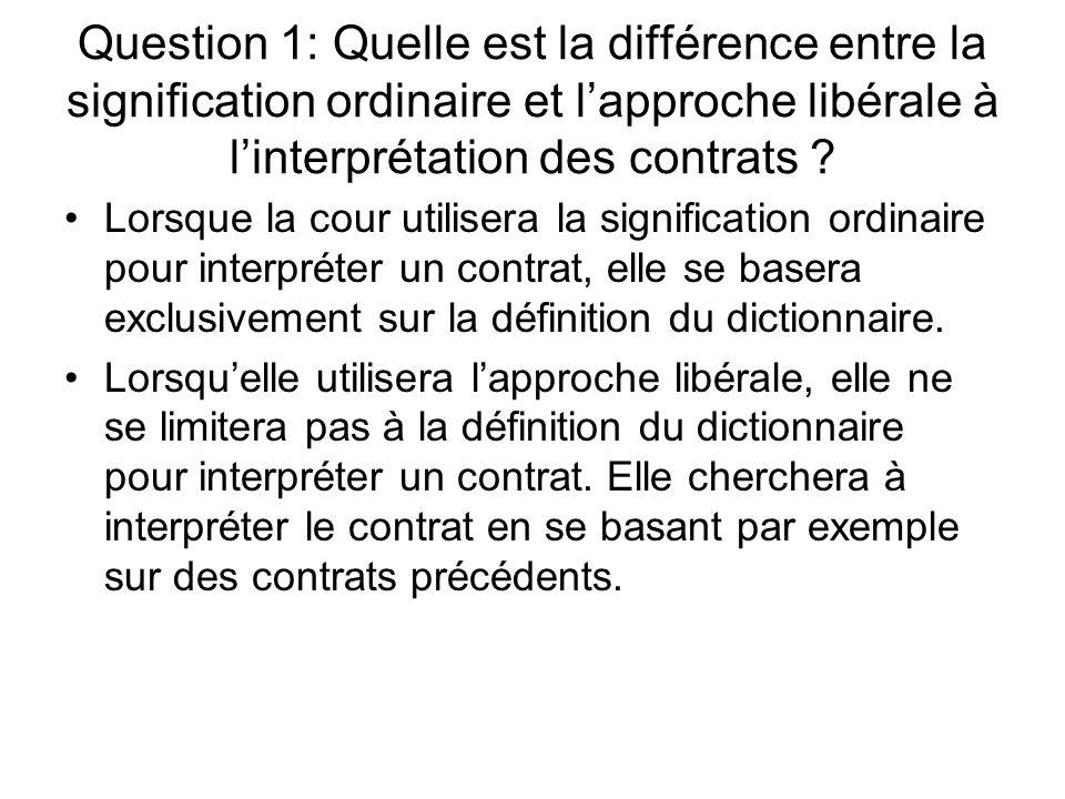 Question 1: Quelle est la différence entre la signification ordinaire et lapproche libérale à linterprétation des contrats ? Lorsque la cour utilisera