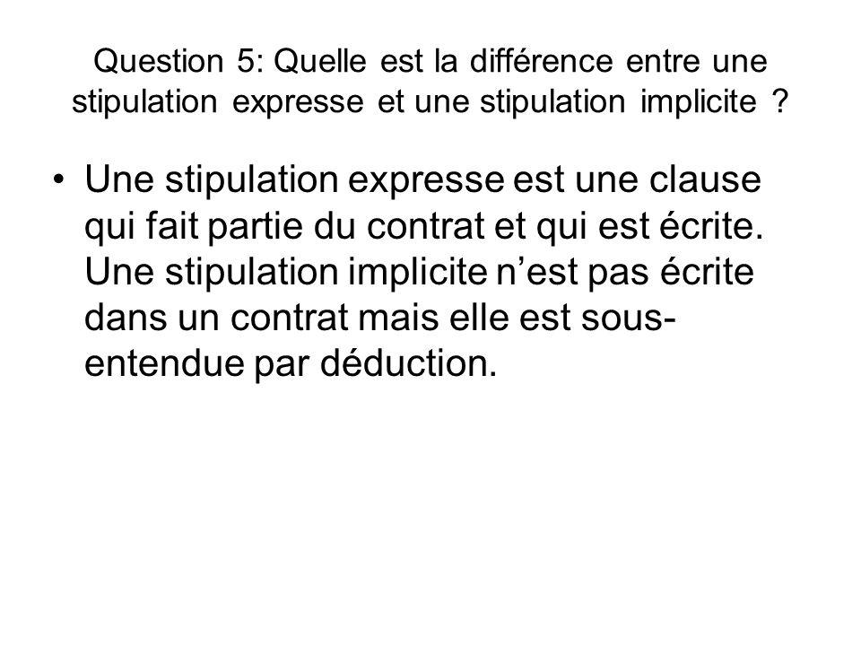 Question 5: Quelle est la différence entre une stipulation expresse et une stipulation implicite ? Une stipulation expresse est une clause qui fait pa