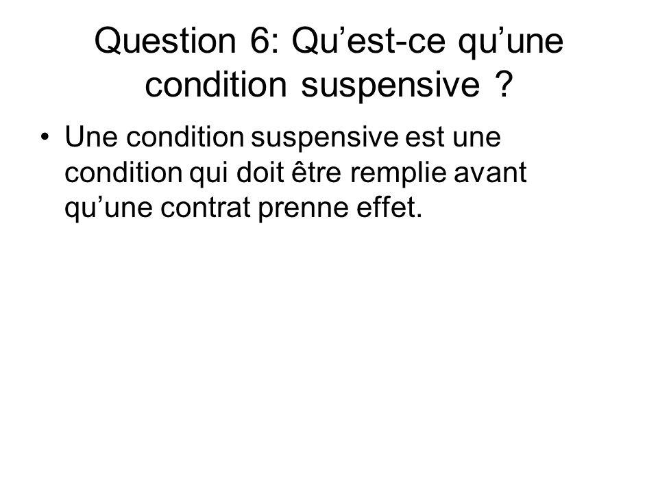 Question 6: Quest-ce quune condition suspensive ? Une condition suspensive est une condition qui doit être remplie avant quune contrat prenne effet.