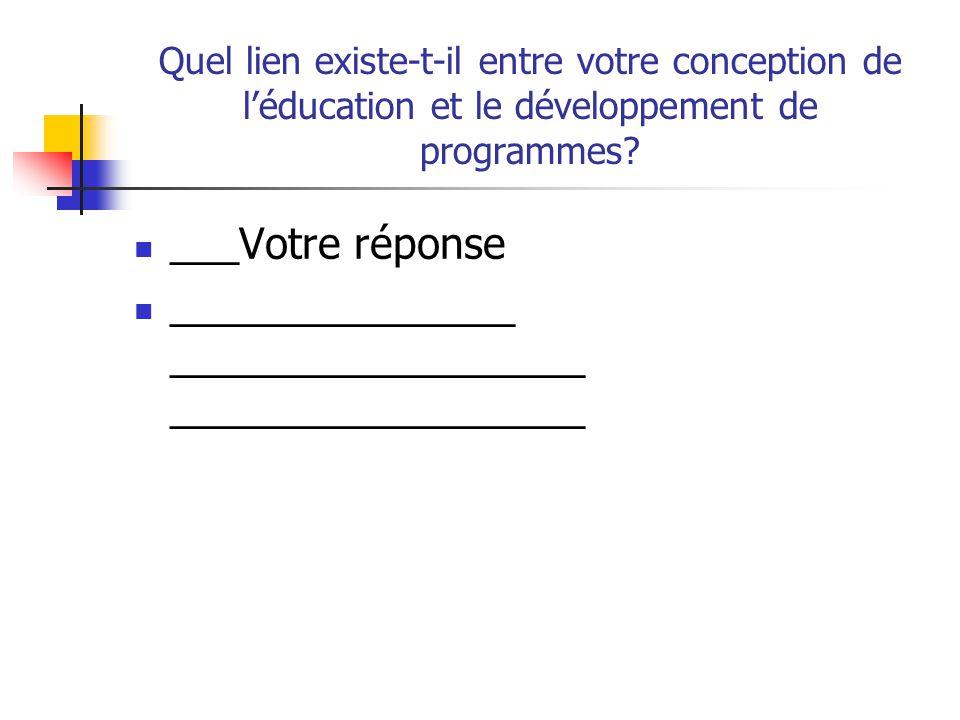 Quel lien existe-t-il entre votre conception de léducation et le développement de programmes? ___Votre réponse _______________ __________________ ____