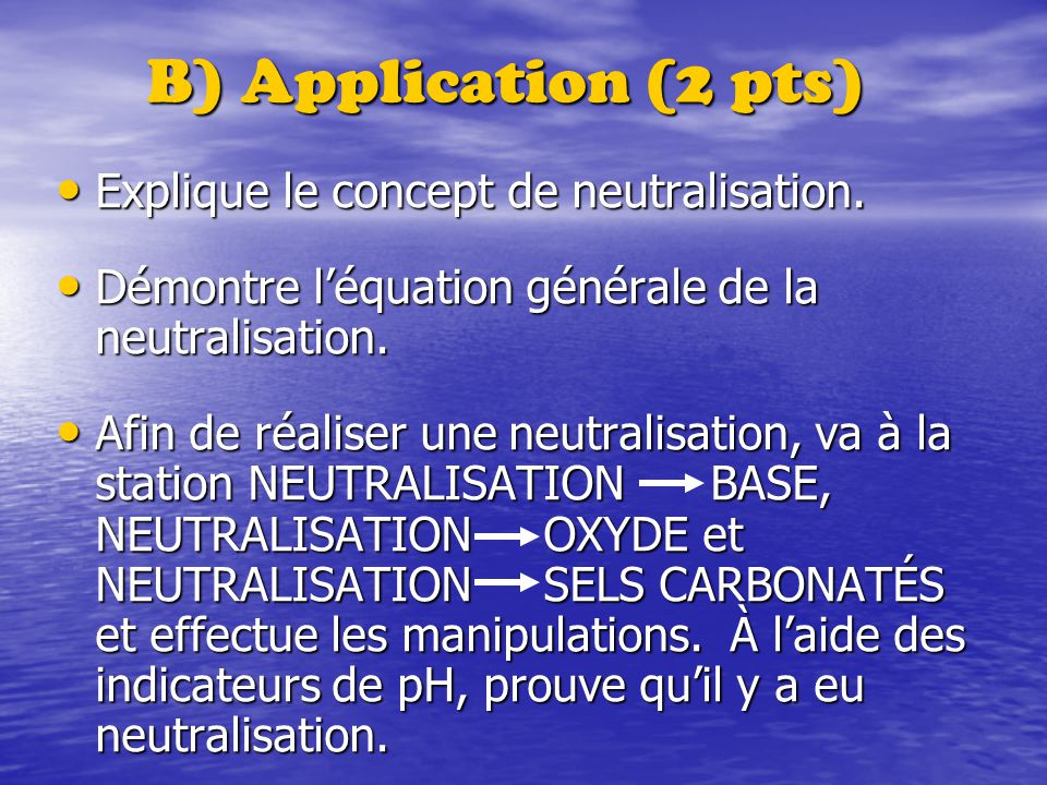 B) Application (2 pts) Explique le concept de neutralisation. Explique le concept de neutralisation. Démontre léquation générale de la neutralisation.