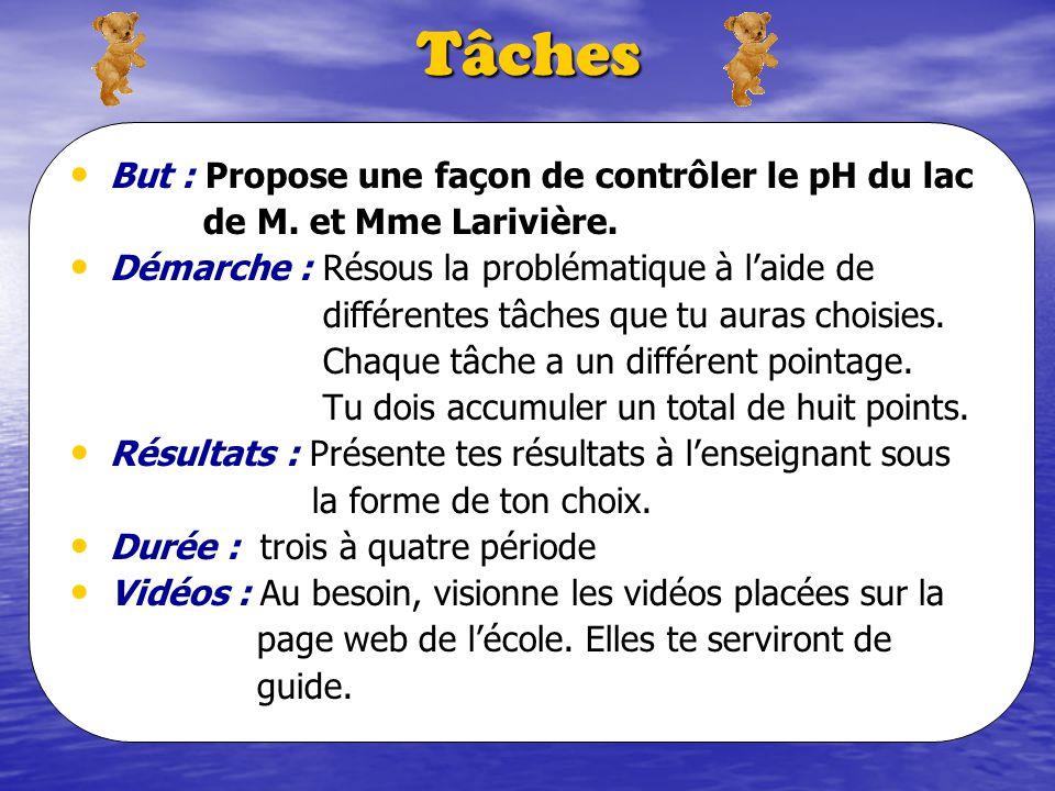 Tâches But : Propose une façon de contrôler le pH du lac de M. et Mme Larivière. Démarche : Résous la problématique à laide de différentes tâches que