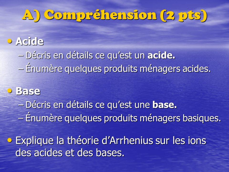 A) Compréhension (2 pts) Acide Acide –Décris en détails ce quest un acide. –Énumère quelques produits ménagers acides. Base Base –Décris en détails ce