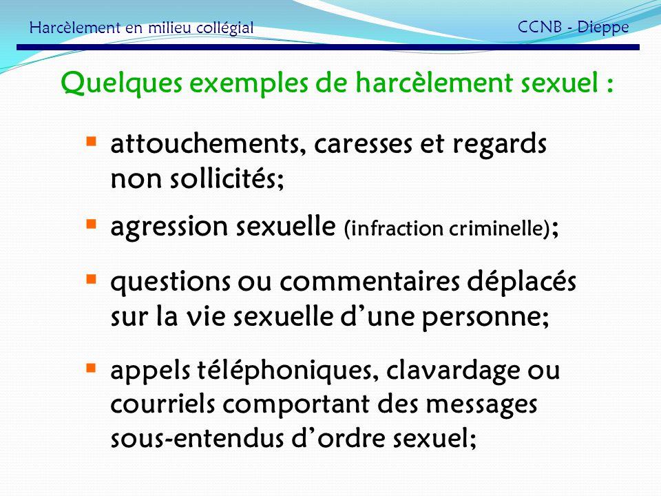 Quelques exemples de harcèlement sexuel : attouchements, caresses et regards non sollicités; agression sexuelle (infraction criminelle) ; questions ou