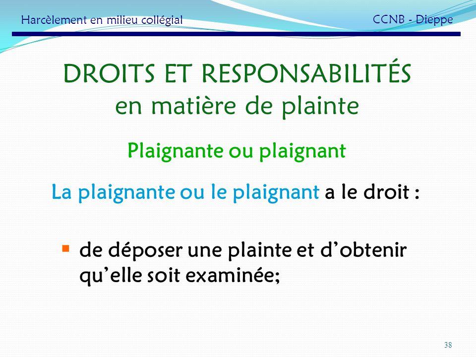 38 DROITS ET RESPONSABILITÉS en matière de plainte La plaignante ou le plaignant a le droit : de déposer une plainte et dobtenir quelle soit examinée;