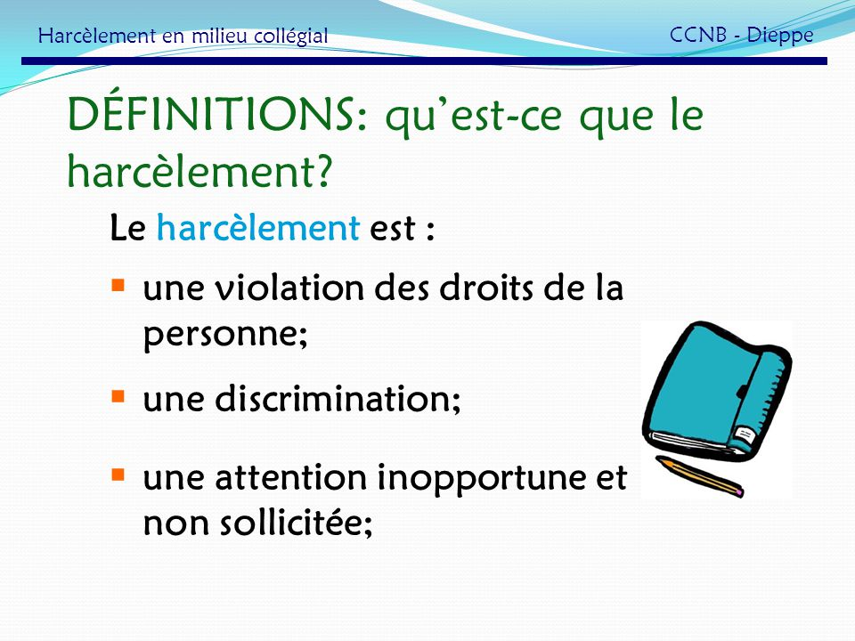 DÉFINITIONS: quest-ce que le harcèlement? Le harcèlement est : une violation des droits de la personne; une discrimination; une attention inopportune