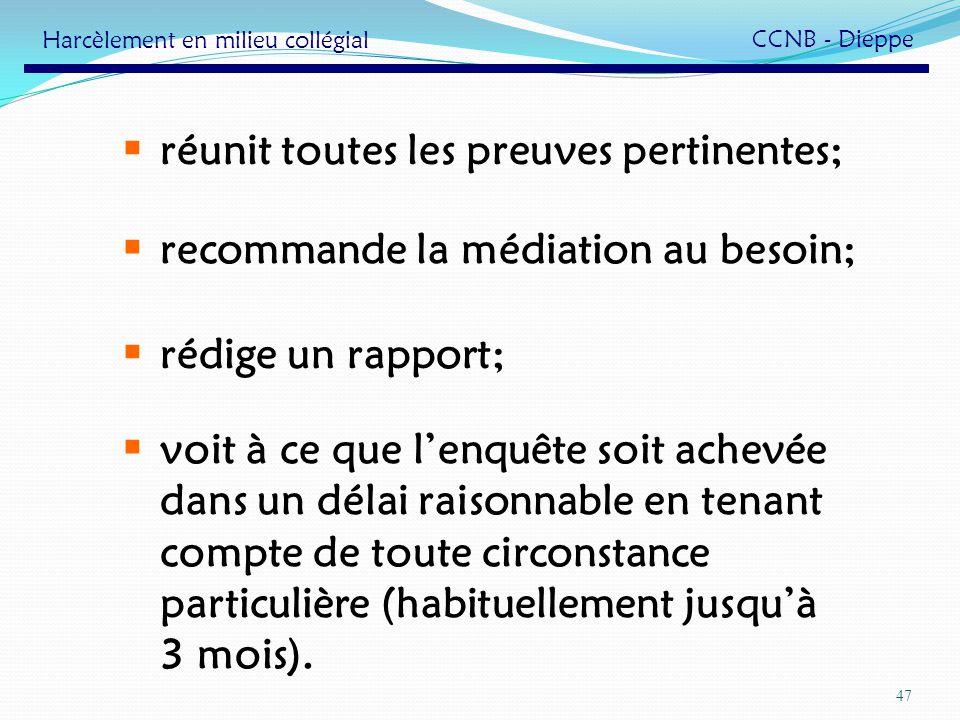 47 réunit toutes les preuves pertinentes; recommande la médiation au besoin; rédige un rapport; voit à ce que lenquête soit achevée dans un délai rais