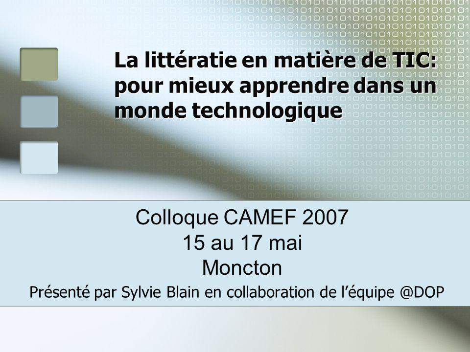 La littératie en matière de TIC: pour mieux apprendre dans un monde technologique Présenté par Sylvie Blain en collaboration de léquipe @DOP Colloque CAMEF 2007 15 au 17 mai Moncton