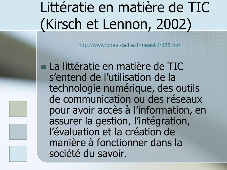 Littératie en matière de TIC (Kirsch et Lennon, 2002) La littératie en matière de TIC sentend de lutilisation de la technologie numérique, des outils de communication ou des réseaux pour avoir accès à linformation, en assurer la gestion, lintégration, lévaluation et la création de manière à fonctionner dans la société du savoir.