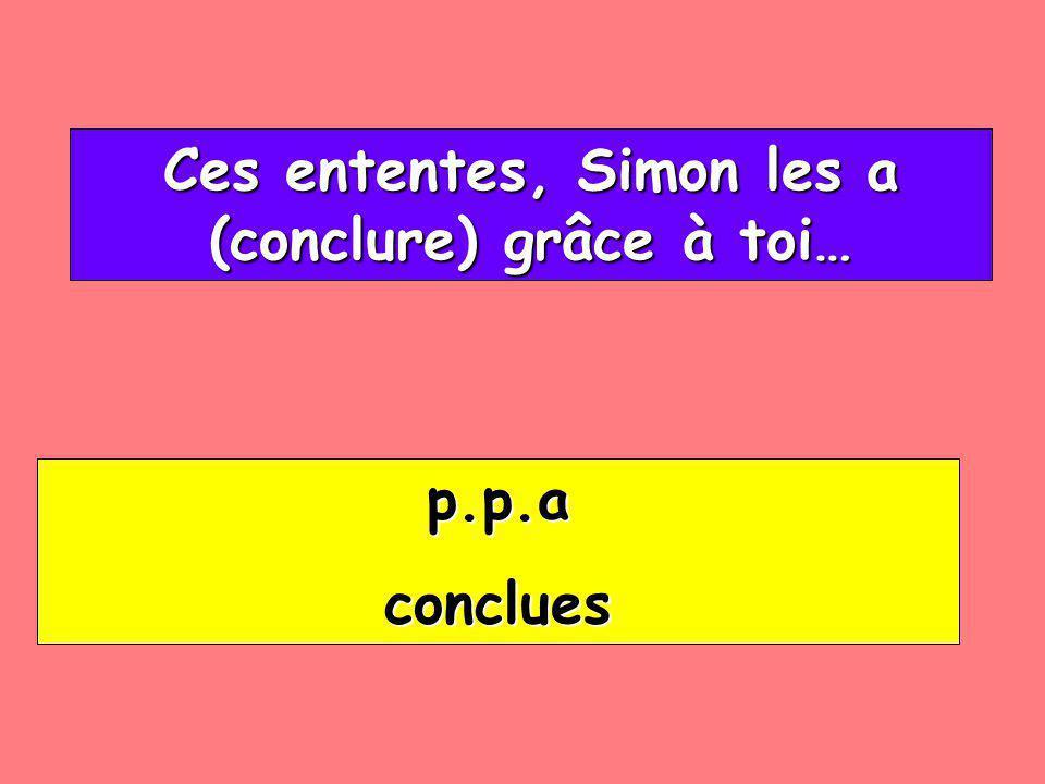 Ces ententes, Simon les a (conclure) grâce à toi… Ces ententes, Simon les a (conclure) grâce à toi… p.p.a conclues