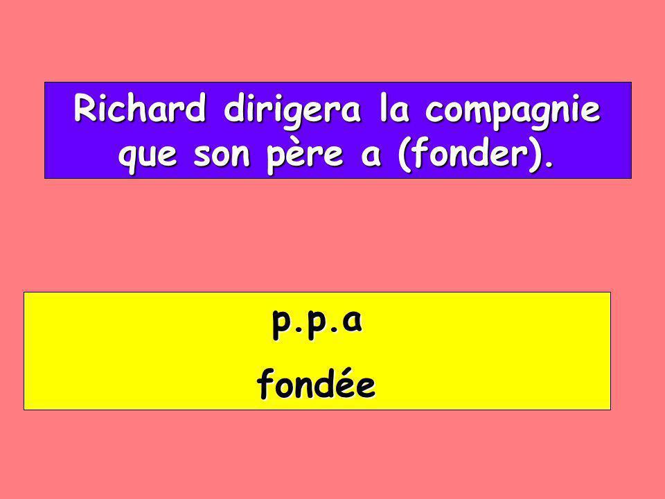 Richard dirigera la compagnie que son père a (fonder). Richard dirigera la compagnie que son père a (fonder). p.p.a fondée
