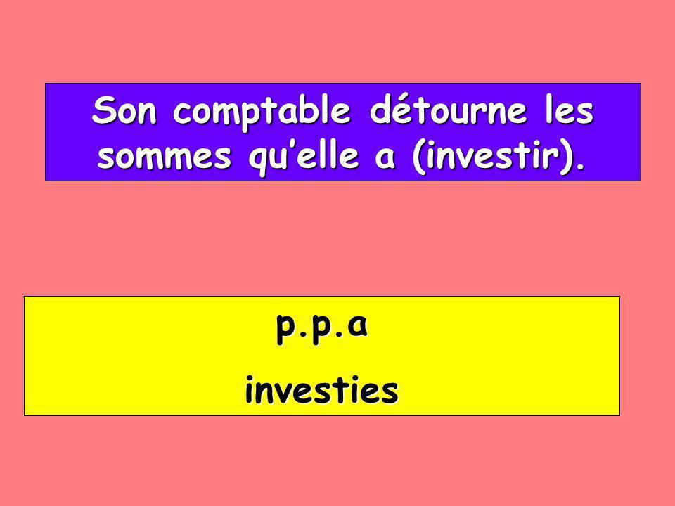 Son comptable détourne les sommes quelle a (investir). Son comptable détourne les sommes quelle a (investir). p.p.a investies