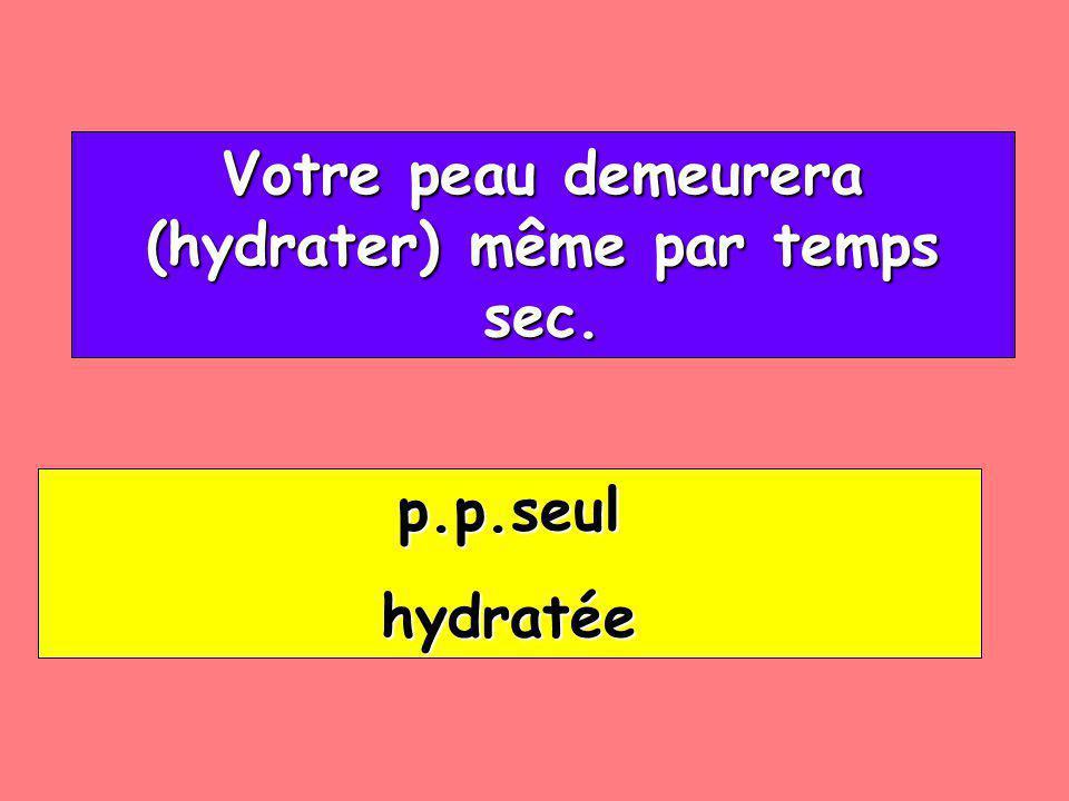 Votre peau demeurera (hydrater) même par temps sec. Votre peau demeurera (hydrater) même par temps sec. p.p.seul hydratée
