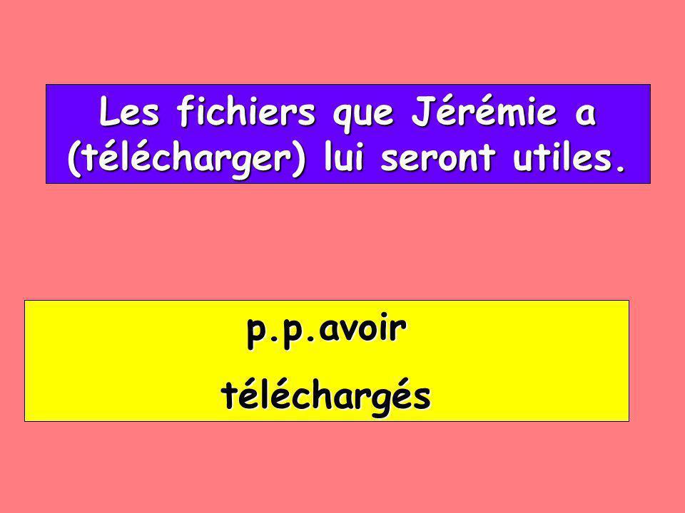 Les fichiers que Jérémie a (télécharger) lui seront utiles. Les fichiers que Jérémie a (télécharger) lui seront utiles. p.p.avoir téléchargés
