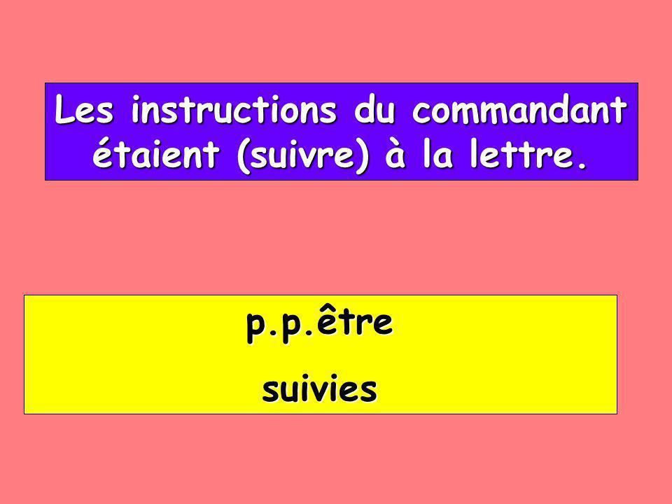 Les instructions du commandant étaient (suivre) à la lettre. Les instructions du commandant étaient (suivre) à la lettre. p.p.être suivies
