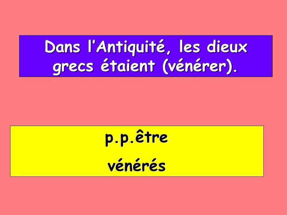 Dans lAntiquité, les dieux grecs étaient (vénérer). Dans lAntiquité, les dieux grecs étaient (vénérer). p.p.être vénérés
