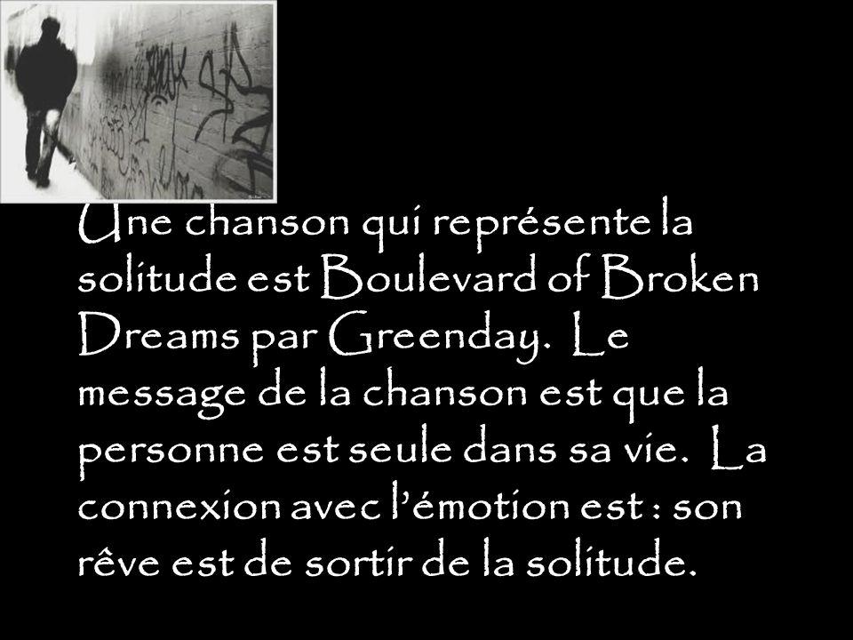 Une chanson qui représente la solitude est Boulevard of Broken Dreams par Greenday.